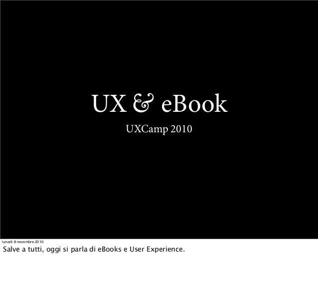 UX & eBook UXCamp 2010 lunedì 8 novembre 2010 Salve a tutti, oggi si parla di eBooks e User Experience.