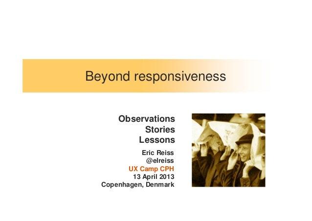 Beyond responsivenessEric Reiss@elreissUX Camp CPH13 April 2013Copenhagen, DenmarkObservationsStoriesLessons