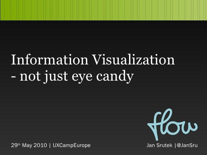 Information Visuali z ation - not just eye candy 29 th  May 2010 | UXCampEurope     Jan Srutek  |@JanSru