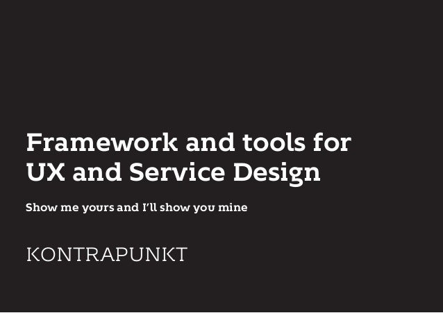 Framework and tools for UX and Service Design Show me yours and I'll show you mine KONTRAPUNKT