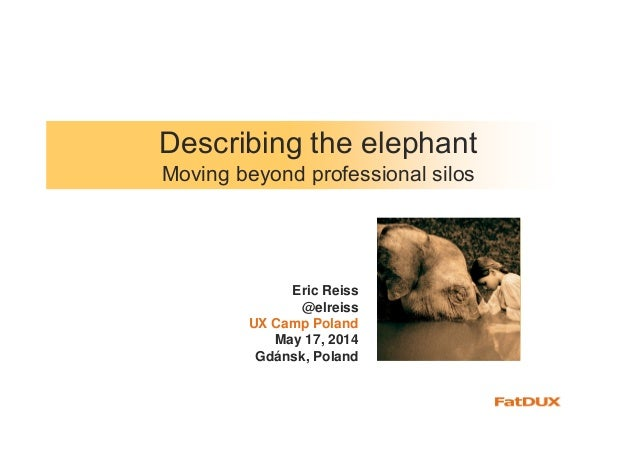 Describing the elephant Moving beyond professional silos Eric Reiss @elreiss UX Camp Poland May 17, 2014 Gdánsk, Poland
