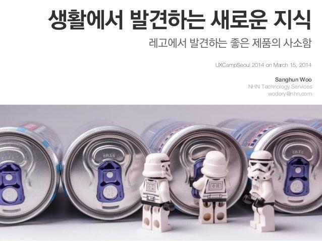 생활에서 발견하는 새로운 지식 레고에서 발견하는 좋은 제품의 사소함 UXCampSeoul 2014 on March 15, 2014 Sanghun Woo NHN Technology Services wodory@nhn.com