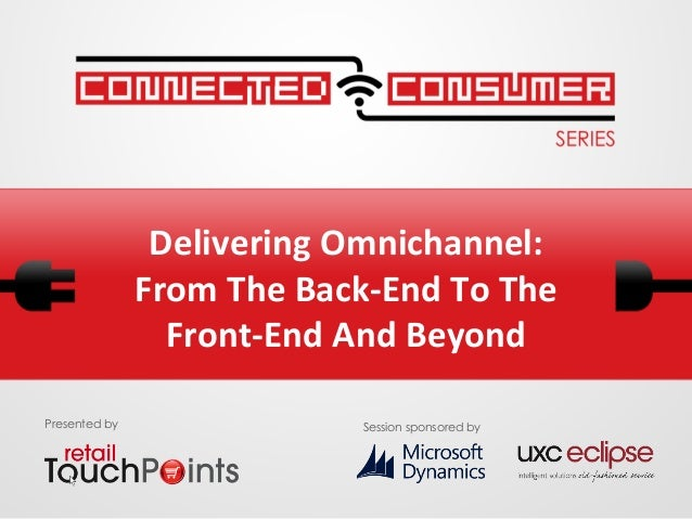 Delivering Omnichannel: From The Back-End To The Front-End and Beyond