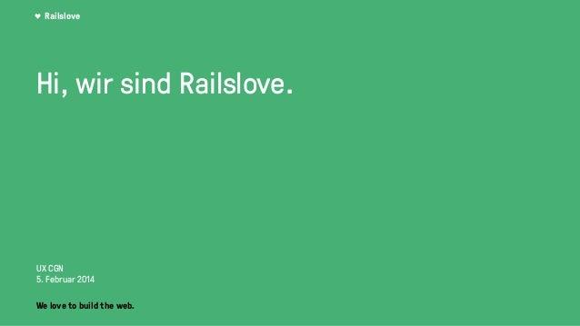 Railslove Hi, wir sind Railslove. UX CGN 5. Februar 2014 We love to build the web.