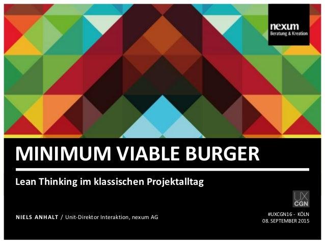MINIMUM VIABLE BURGER Lean Thinking im klassischen Projektalltag NIELS ANHALT / Unit-Direktor Interaktion, nexum AG #UXCGN...