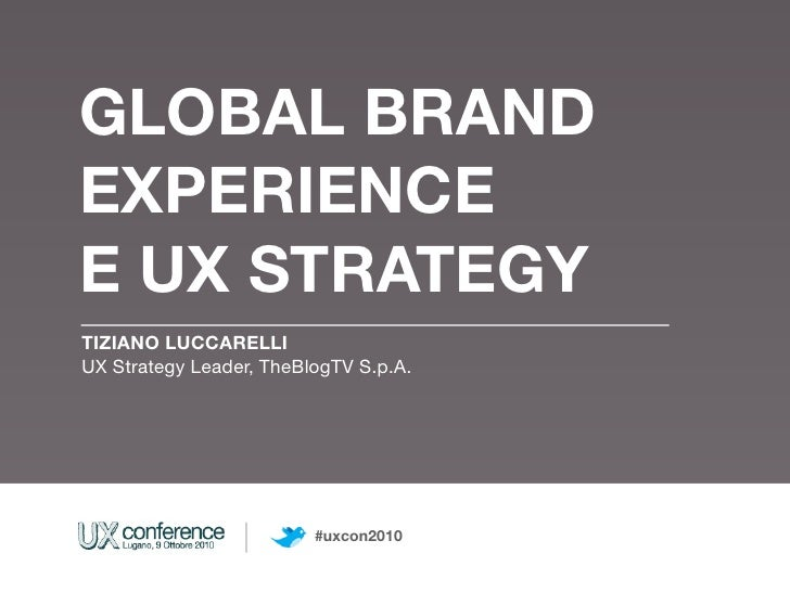 GLOBAL BRAND EXPERIENCE E UX STRATEGY TIZIANO LUCCARELLI UX Strategy Leader, TheBlogTV S.p.A.                             ...