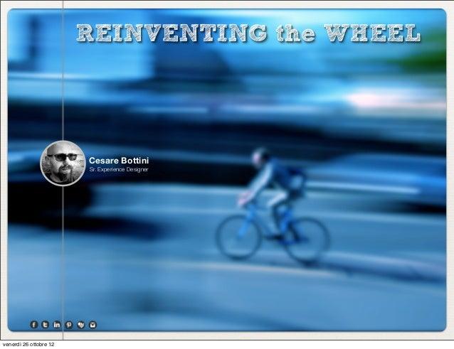 REINVENTING the WHEEL                        Cesare Bottini                        Sr. Experience Designervenerdì 26 ottob...
