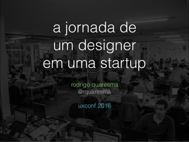a jornada de um designer em uma startup rodrigo quaresma @rquaresma uxconf 2016
