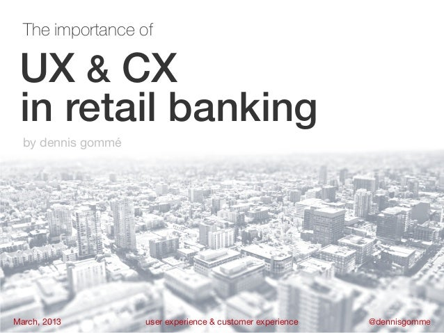The importance of UX & CX in retail banking  by dennis gomméMarch, 2013         user experience & customer experience   @d...