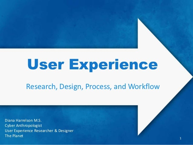 User Experience           Research, Design, Process, and WorkflowDiana Harrelson M.S.Cyber AnthropologistUser Experience R...