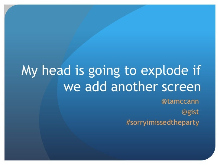 My head is going to explode if      we add another screen                            @tamccann                            ...