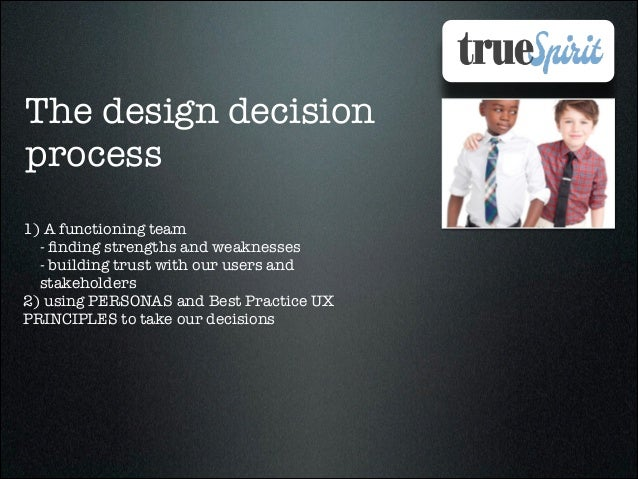 The design decision process 1) A functioning team - finding strengths and weaknesses - building trust with our users and st...