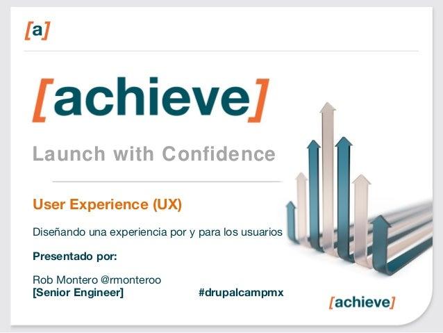 Launch with Confidence User Experience (UX) Diseñando una experiencia por y para los usuarios Presentado por: Rob Montero ...