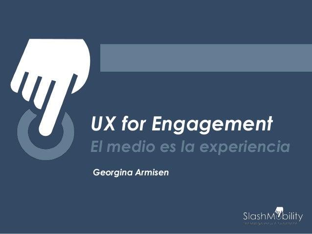 UX for Engagement El medio es la experiencia Georgina Armisen