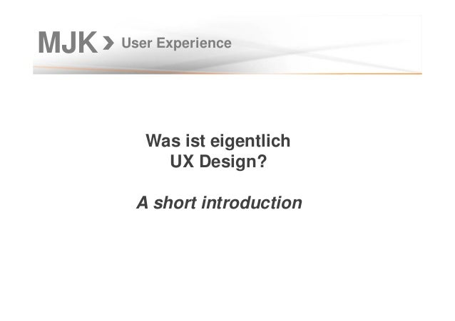 User Experience Was ist eigentlich UX Design? A short introduction MJK