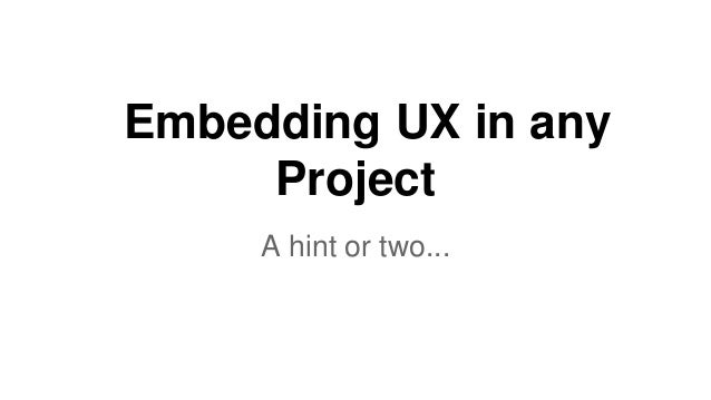 Embedding UX in any Project A hint or two...