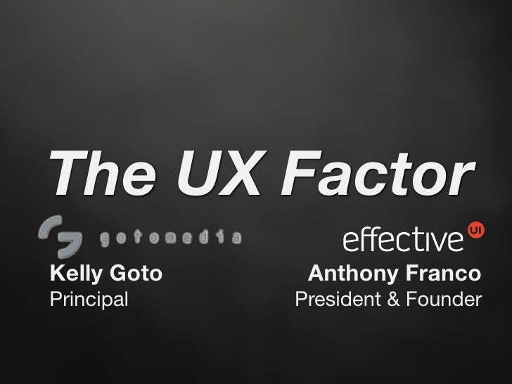 The UX Factor Kelly Goto    Anthony Franco Principal    President & Founder