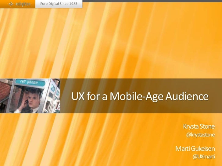 Pure Digital Since 1983                  UX for a Mobile-Age Audience                                         Krysta Stone...
