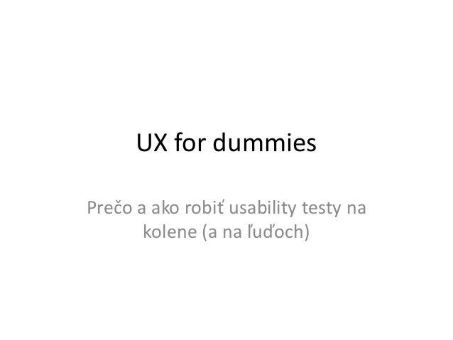 UX for dummiesPrečo a ako robiť usability testy na       kolene (a na ľuďoch)