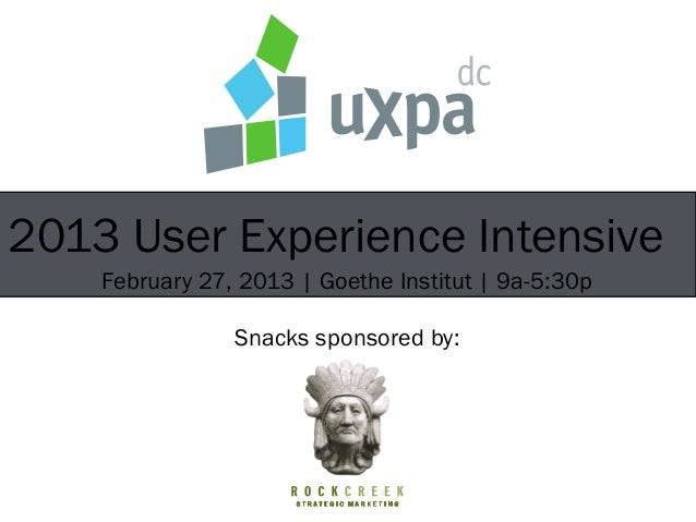2013 User Experience Intensive    February 27, 2013 | Goethe Institut | 9a-5:30p                Snacks sponsored by:
