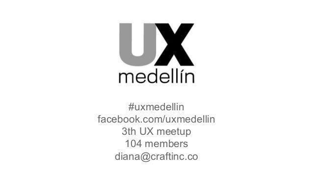 #uxmedellin facebook.com/uxmedellin 3th UX meetup 104 members diana@craftinc.co