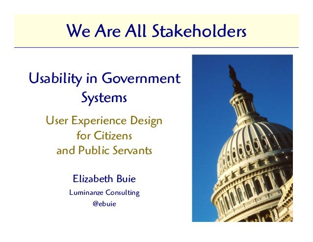 We Are All StakeholdersUsability in Government         Systems  User Experience Design        for Citizens   and Public Se...