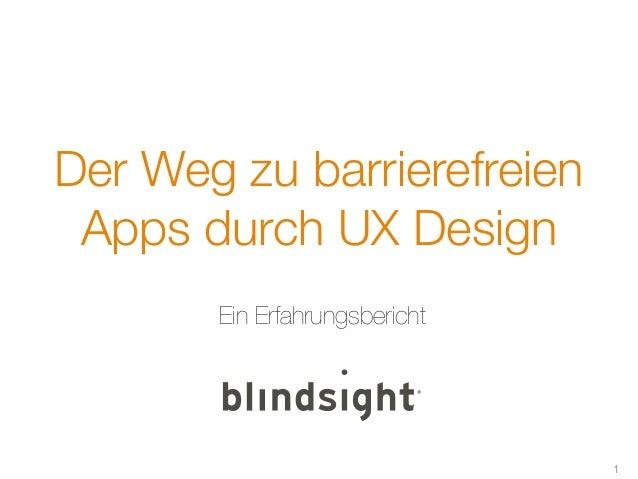 Der Weg zu barrierefreien Apps durch UX Design       Ein Erfahrungsbericht                               1