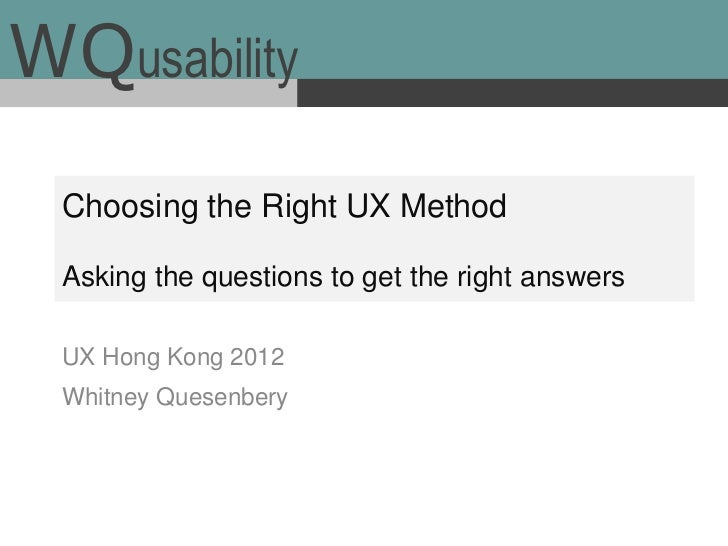 WQusability  Choosing the Right UX Method  Asking the questions to get the right answers  UX Hong Kong 2012  Whitney Quese...