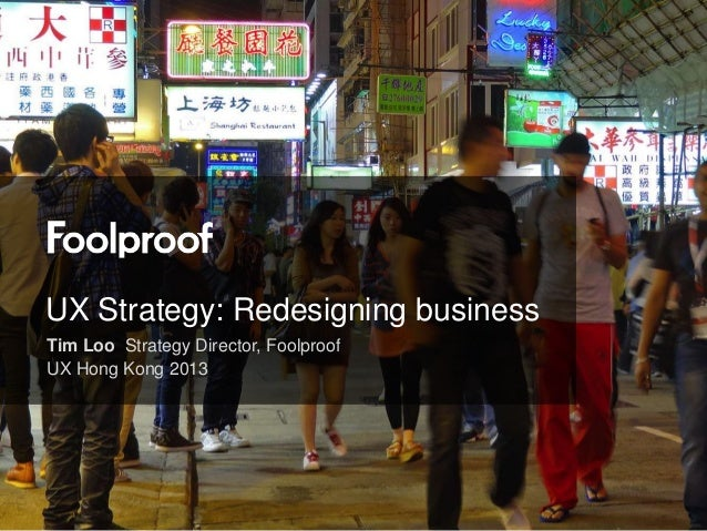 UX Strategy: Redesigning businessTim Loo Strategy Director, FoolproofUX Hong Kong 2013