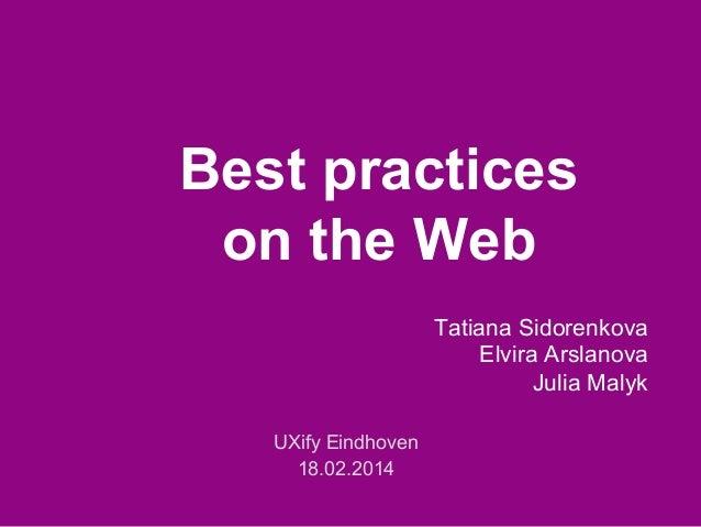 Best practices on the Web Tatiana Sidorenkova Elvira Arslanova Julia Malyk UXify Eindhoven 18.02.2014