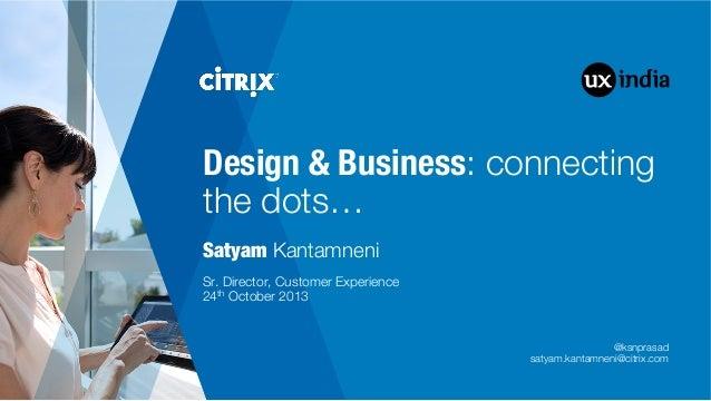 "Design & Business: connecting the dots… Satyam Kantamneni         Sr. Director, Customer Experience"" 24th October 2013  @k..."