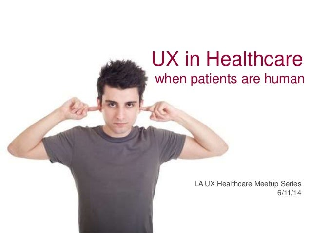 UX in Healthcare when patients are human LA UX Healthcare Meetup Series 6/11/14