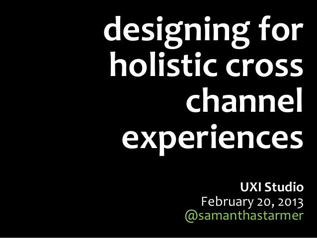 designing forholistic cross     channel experiences            UXI Studio      February 20, 2013     @samanthastarmer