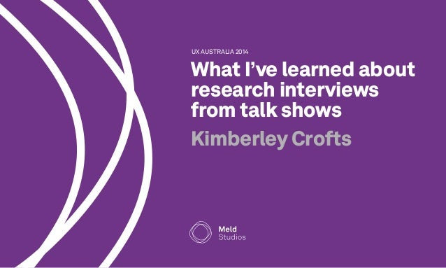 UX AUSTRALIA 2014  What I've learned about  research interviews  from talk shows  Kimberley Crofts
