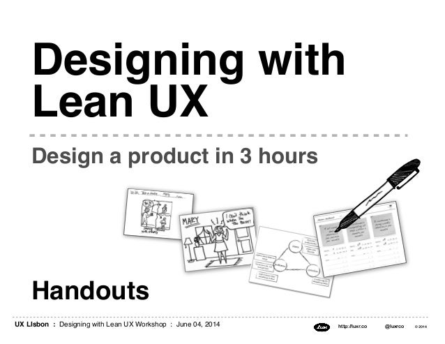 UX LIsbon : Designing with Lean UX Workshop : June 04, 2014 http://luxr.co @luxrco © 2014 Handouts Design a product in 3 h...