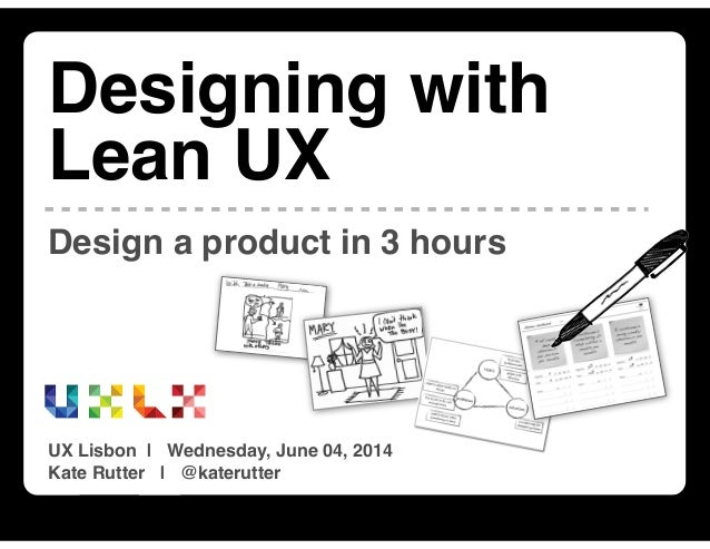 Designing with Lean UX | UX Lisbon 2014 | June 04, 2014 | @katerutter | intelleto.com Design a product in 3 hours Designin...