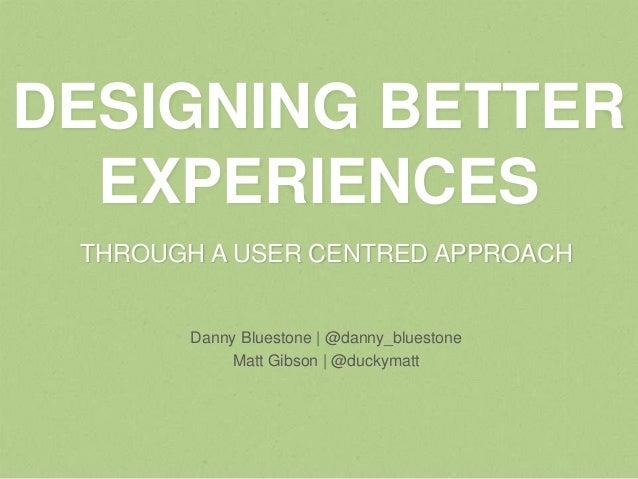 DESIGNING BETTER  EXPERIENCES THROUGH A USER CENTRED APPROACH       Danny Bluestone | @danny_bluestone            Matt Gib...
