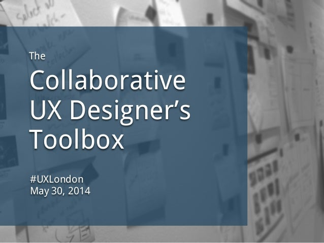 The Collaborative UX Designer's Toolbox #UXLondon May 30, 2014