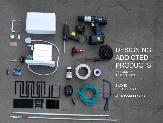 DESIGNINGADDICTEDPRODUCTSUX LONDON11 APRIL 2013SIMONEREBAUDENGO@FISHANDCHIPSING