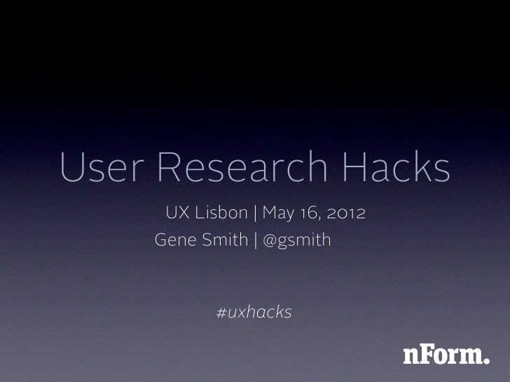 User Research Hacks     UX Lisbon | May 16, 2012    Gene Smith | @gsmith           #uxhacks