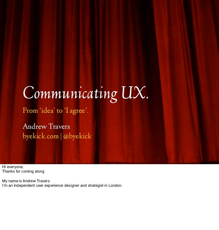 Communicating UX.           From 'idea' to 'I agree'.           Andrew Travers           byekick.com | @byekickHi everyone...