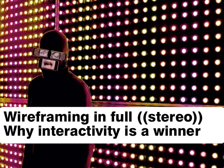 Wireframing in full ((stereo)) Why interactivity is a winner