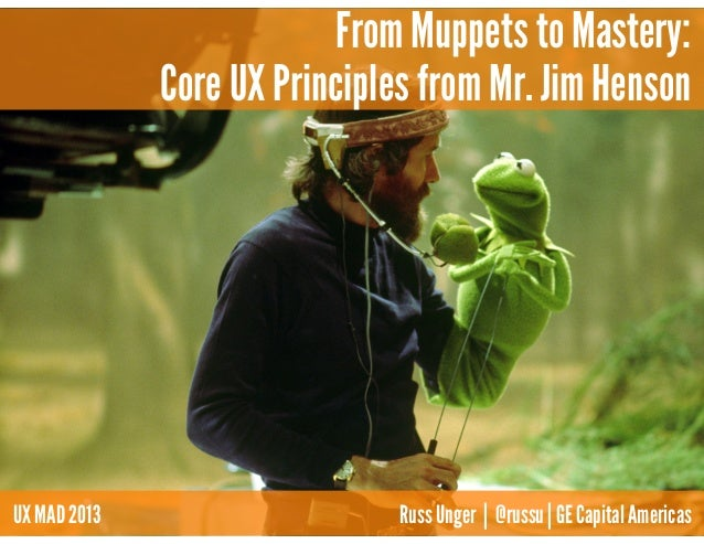 From Muppets to Mastery: Core UX Principles from Mr. Jim Henson UX MAD 2013 Russ Unger | @russu | GE Capital Americas