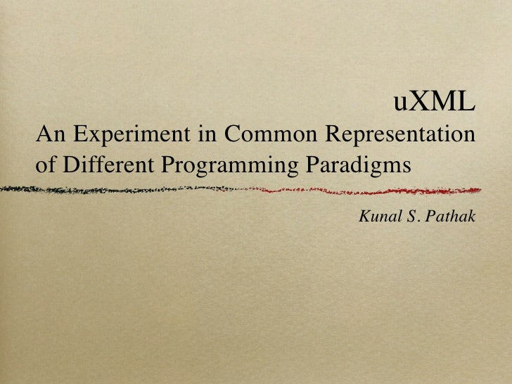 uXML An Experiment in Common Representation of Different Programming Paradigms                            Kunal S. Pathak