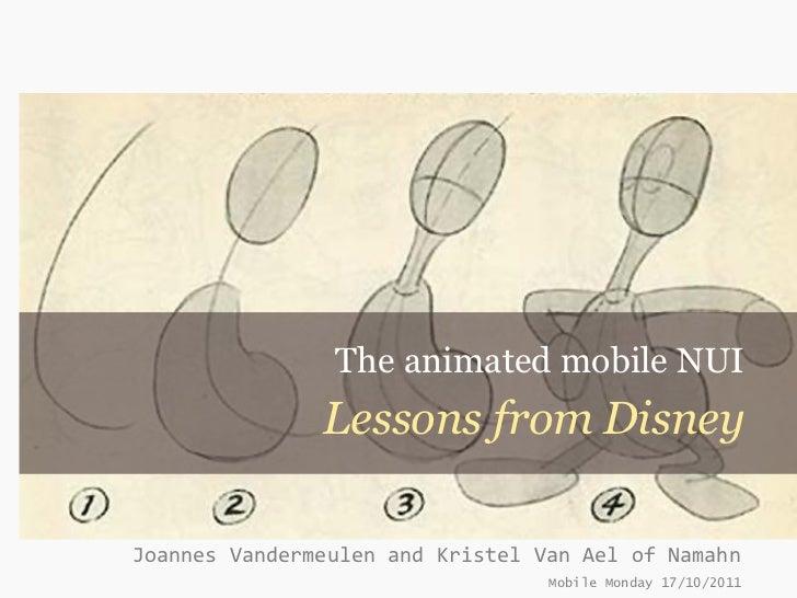 The animated mobile NUI               Lessons from DisneyJoannes Vandermeulen and Kristel Van Ael of Namahn               ...