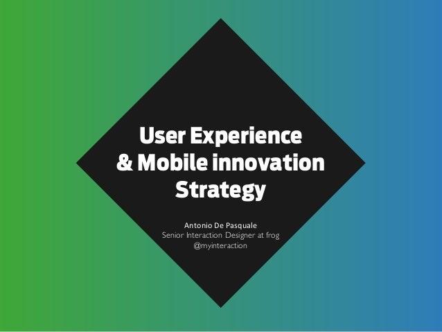 User Experience & Mobile innovation Strategy Antonio  De  Pasquale Senior Interaction Designer at frog @myinteraction