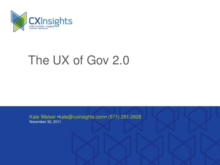 The UX of Gov 2.0Kate Walser •kate@cxinsights.com• (571) 281-2626November 30, 2011