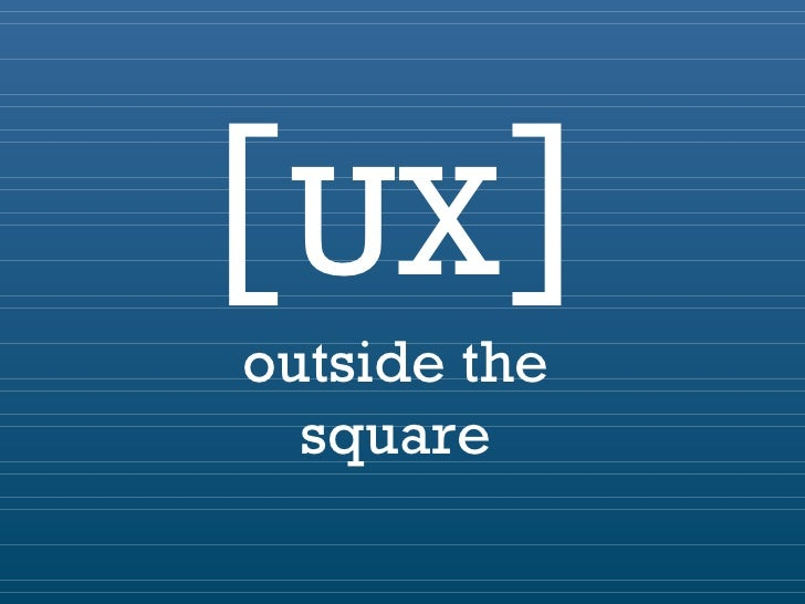[  ] UX outside the square