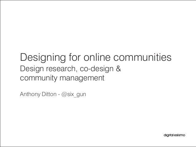 Designing for online communities Design research, co-design & community management Anthony Ditton - @six_gun