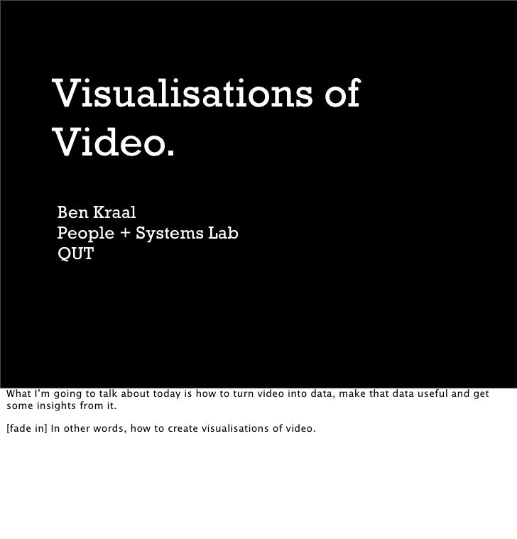 Visualisations of          Video.           Ben Kraal           People + Systems Lab           QUT     What I'm going to t...